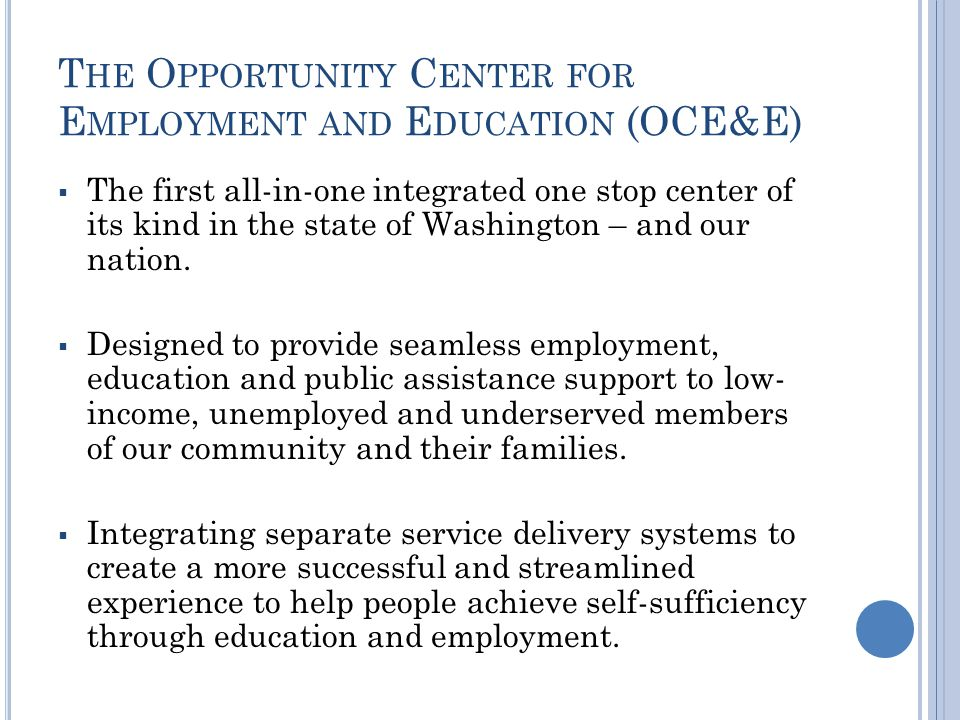 T HE O PPORTUNITY C ENTER FOR E MPLOYMENT AND E DUCATION (OCE&E) The first all-in-one integrated one stop center of its kind in the state of Washington – and our nation.