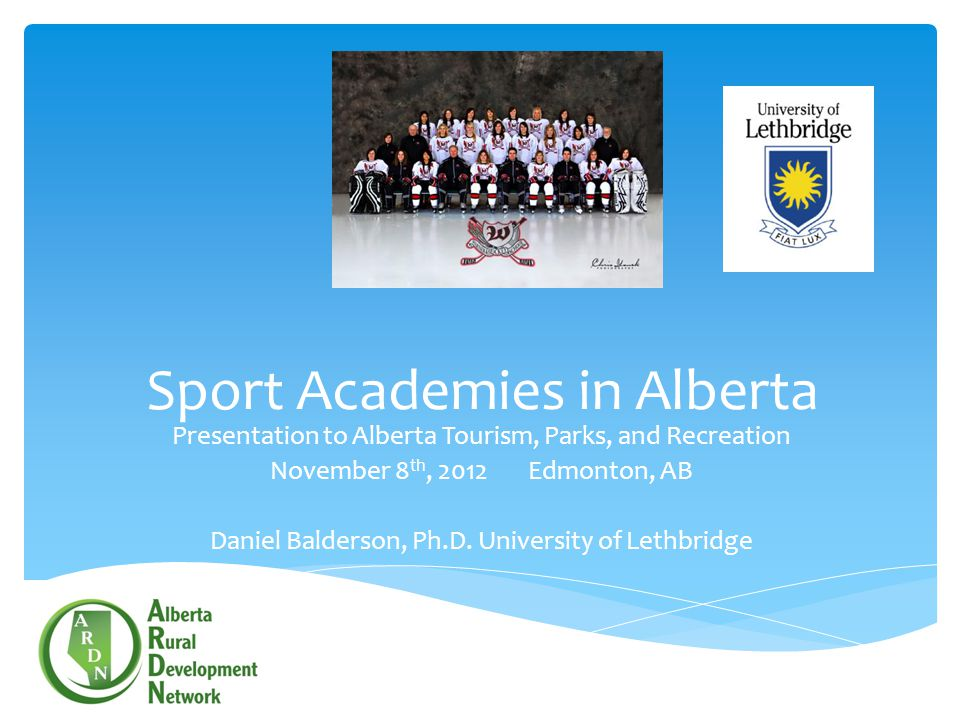 Sport Academies in Alberta Presentation to Alberta Tourism, Parks, and Recreation November 8 th, 2012 Edmonton, AB Daniel Balderson, Ph.D. University