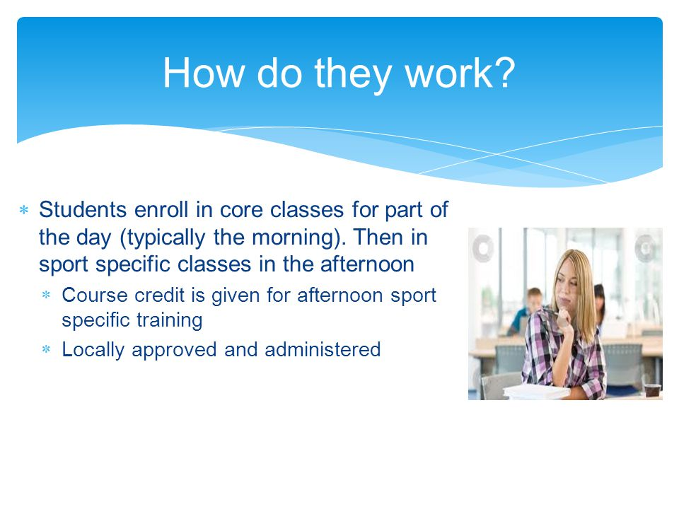 How do they work. Students enroll in core classes for part of the day (typically the morning).