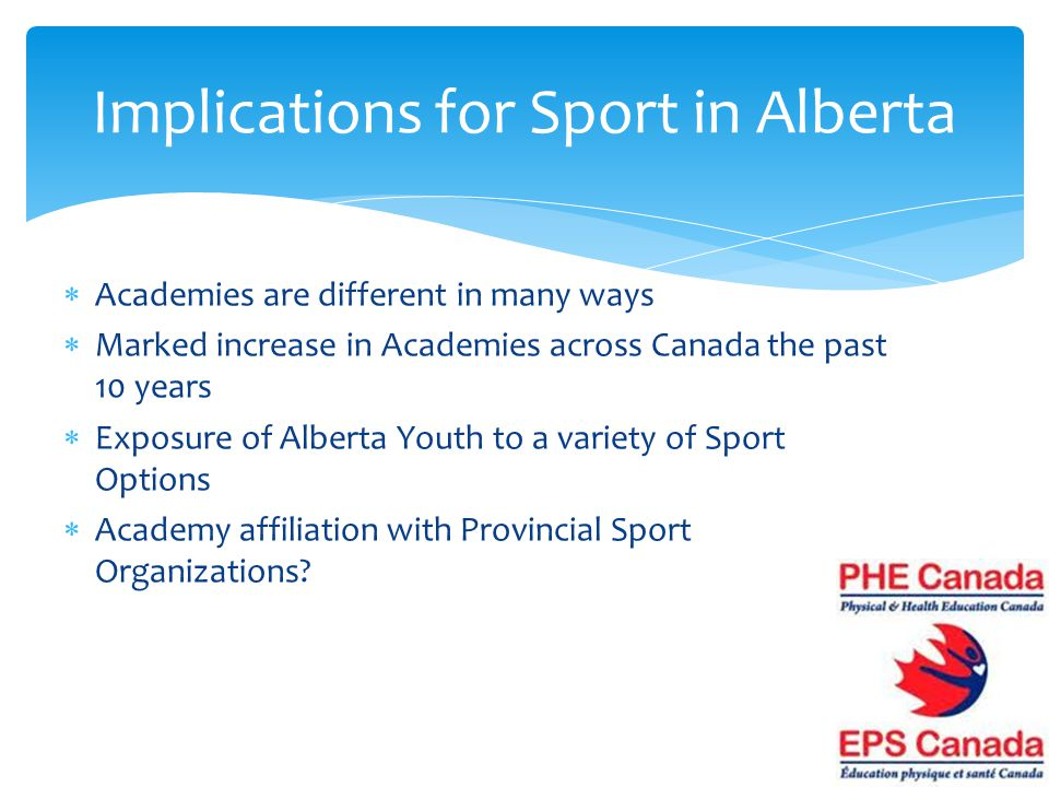 Academies are different in many ways Marked increase in Academies across Canada the past 10 years Exposure of Alberta Youth to a variety of Sport Options Academy affiliation with Provincial Sport Organizations.