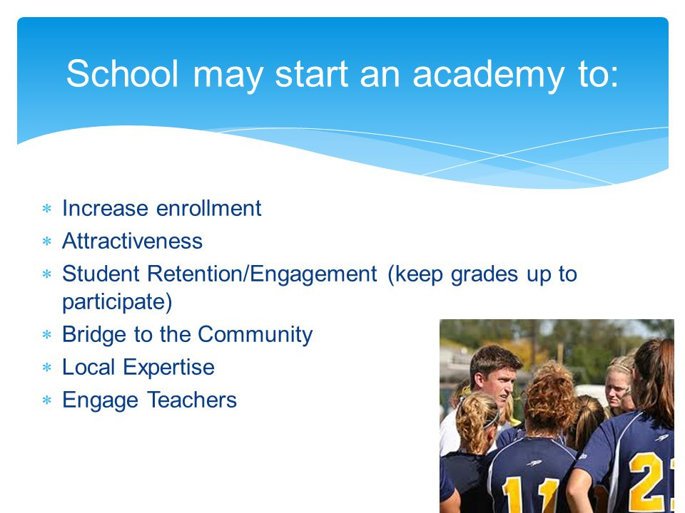 School may start an academy to: Increase enrollment Attractiveness Student Retention/Engagement (keep grades up to participate) Bridge to the Community Local Expertise Engage Teachers