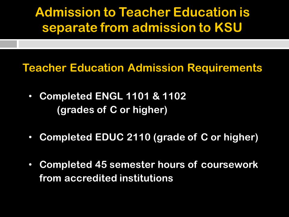 Completed ENGL 1101 & 1102 (grades of C or higher) Completed EDUC 2110 (grade of C or higher) Completed 45 semester hours of coursework from accredited institutions Admission to Teacher Education is separate from admission to KSU Teacher Education Admission Requirements