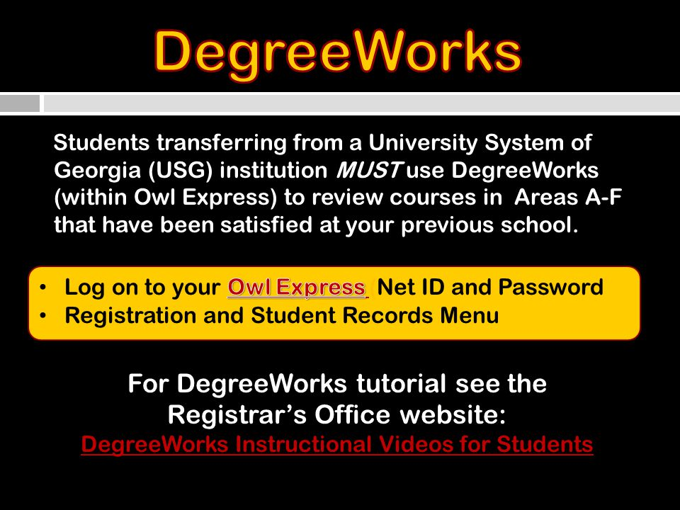 For DegreeWorks tutorial see the Registrars Office website: DegreeWorks Instructional Videos for Students Students transferring from a University System of Georgia (USG) institution MUST use DegreeWorks (within Owl Express) to review courses in Areas A-F that have been satisfied at your previous school.