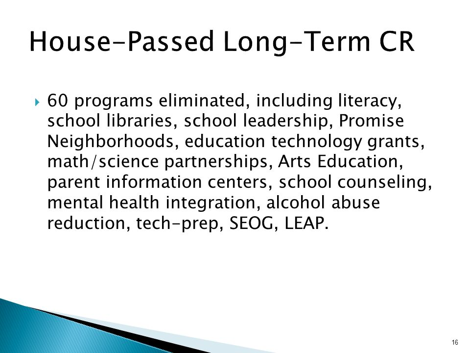 60 programs eliminated, including literacy, school libraries, school leadership, Promise Neighborhoods, education technology grants, math/science partnerships, Arts Education, parent information centers, school counseling, mental health integration, alcohol abuse reduction, tech-prep, SEOG, LEAP.