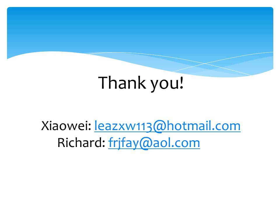 Thank you! Xiaowei: leazxw113@hotmail.com Richard: frjfay@aol.comleazxw113@hotmail.comfrjfay@aol.com