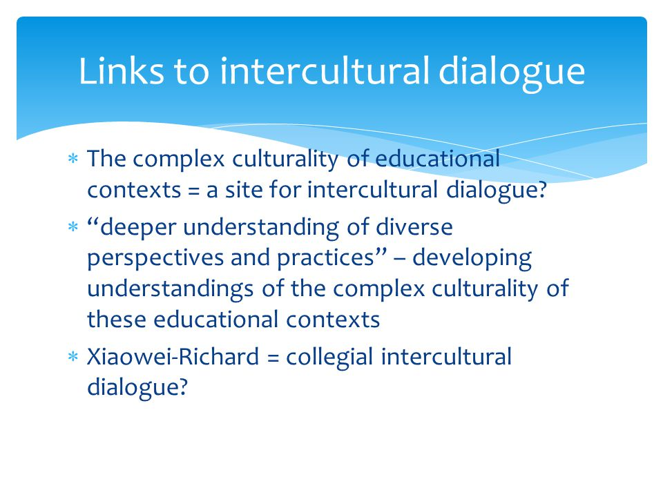 Links to intercultural dialogue The complex culturality of educational contexts = a site for intercultural dialogue? deeper understanding of diverse p
