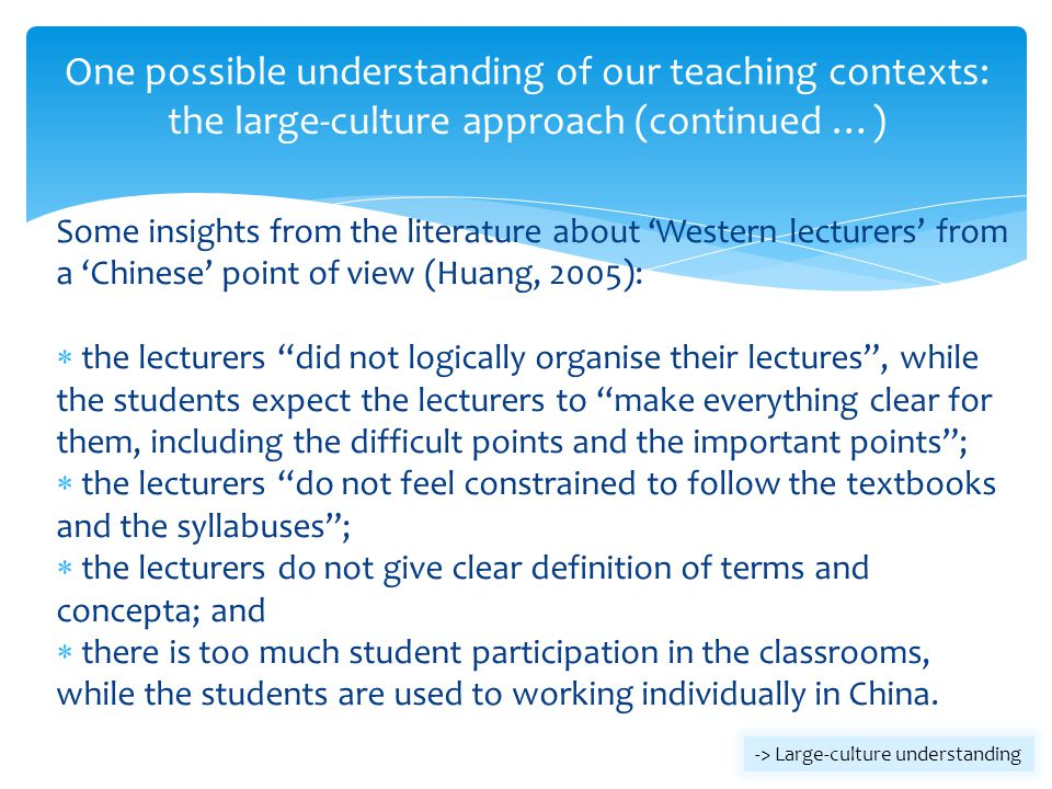 One possible understanding of our teaching contexts: the large-culture approach (continued …) Some insights from the literature about Western lecturer