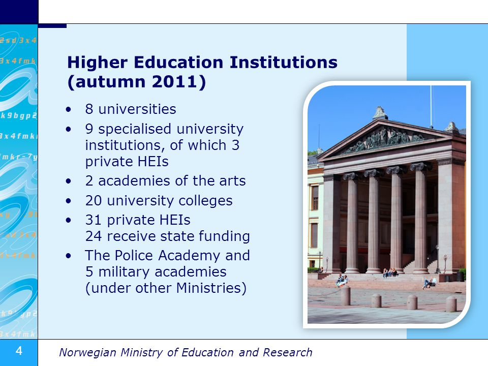 4 Norwegian Ministry of Education and Research Higher Education Institutions (autumn 2011) 8 universities 9 specialised university institutions, of which 3 private HEIs 2 academies of the arts 20 university colleges 31 private HEIs 24 receive state funding The Police Academy and 5 military academies (under other Ministries)