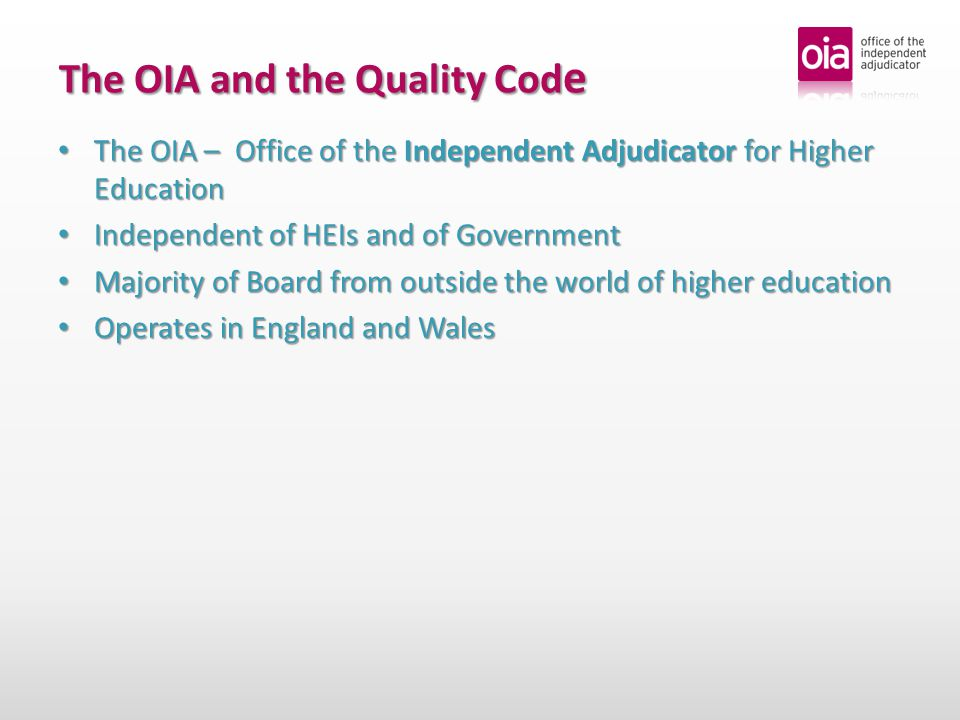 The OIA – Office of the Independent Adjudicator for Higher Education The OIA – Office of the Independent Adjudicator for Higher Education Independent of HEIs and of Government Independent of HEIs and of Government Majority of Board from outside the world of higher education Majority of Board from outside the world of higher education Operates in England and Wales Operates in England and Wales The OIA and the Quality Cod e