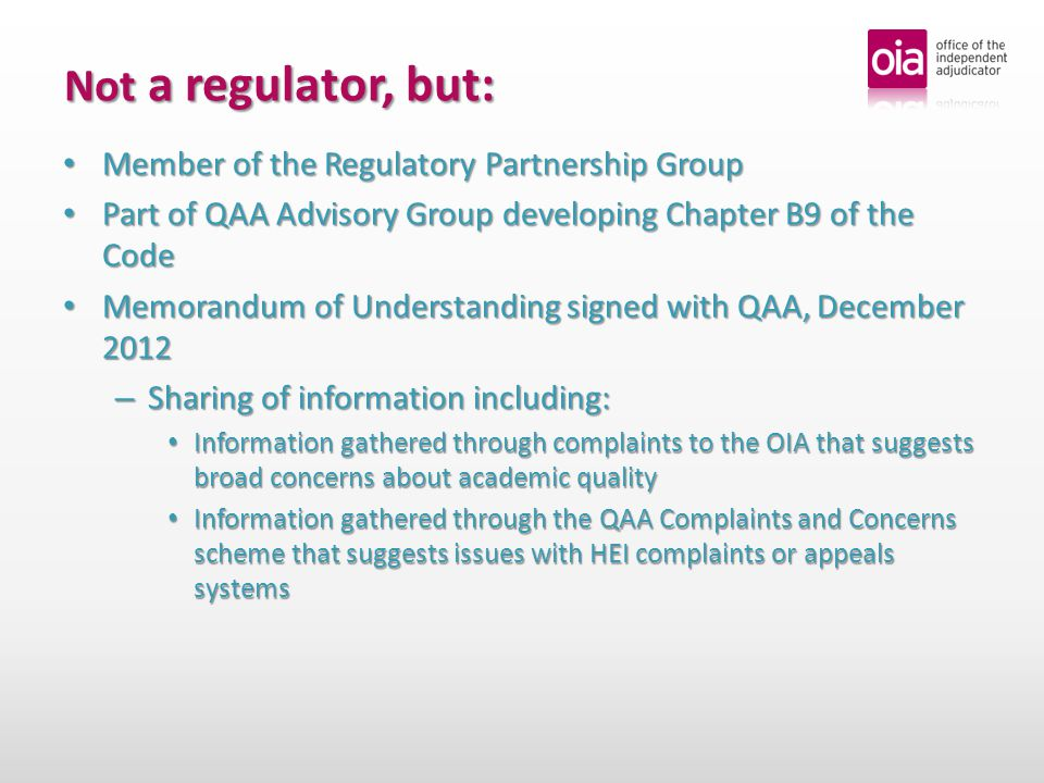 Not a regulator, but: Member of the Regulatory Partnership Group Member of the Regulatory Partnership Group Part of QAA Advisory Group developing Chapter B9 of the Code Part of QAA Advisory Group developing Chapter B9 of the Code Memorandum of Understanding signed with QAA, December 2012 Memorandum of Understanding signed with QAA, December 2012 – Sharing of information including: Information gathered through complaints to the OIA that suggests broad concerns about academic quality Information gathered through complaints to the OIA that suggests broad concerns about academic quality Information gathered through the QAA Complaints and Concerns scheme that suggests issues with HEI complaints or appeals systems Information gathered through the QAA Complaints and Concerns scheme that suggests issues with HEI complaints or appeals systems