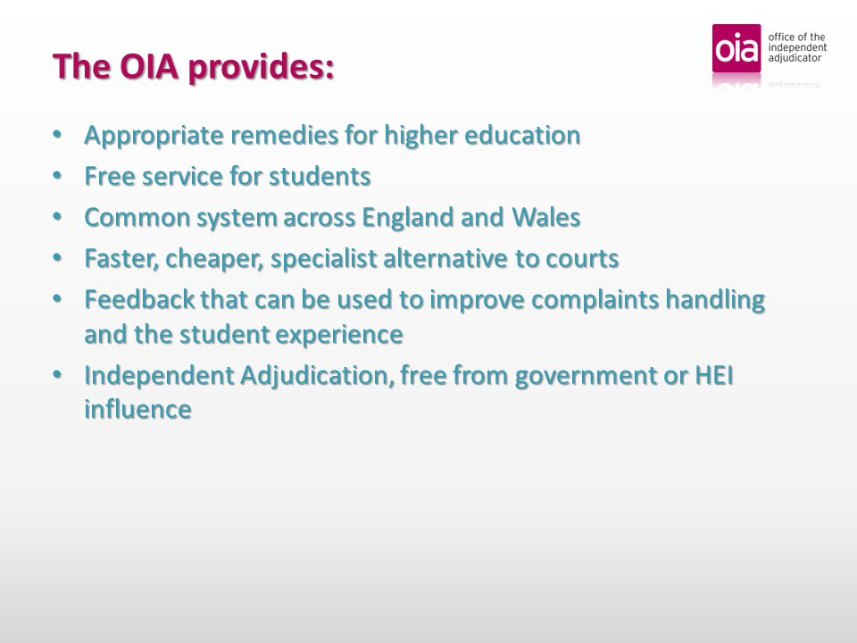 Appropriate remedies for higher education Appropriate remedies for higher education Free service for students Free service for students Common system across England and Wales Common system across England and Wales Faster, cheaper, specialist alternative to courts Faster, cheaper, specialist alternative to courts Feedback that can be used to improve complaints handling and the student experience Feedback that can be used to improve complaints handling and the student experience Independent Adjudication, free from government or HEI influence Independent Adjudication, free from government or HEI influence The OIA provides: