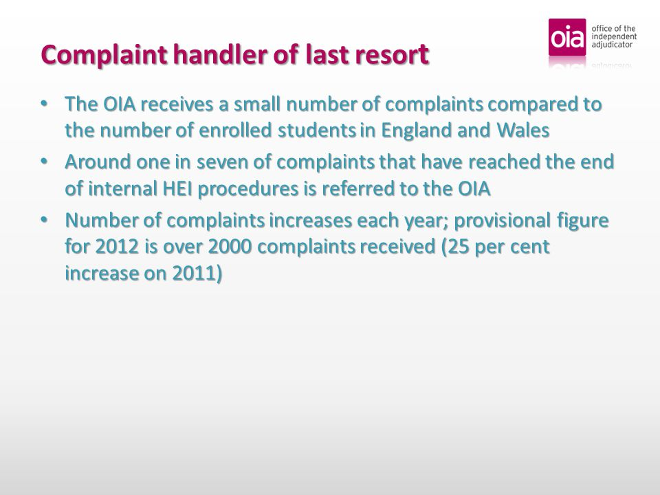 Complaint handler of last resor t The OIA receives a small number of complaints compared to the number of enrolled students in England and Wales The OIA receives a small number of complaints compared to the number of enrolled students in England and Wales Around one in seven of complaints that have reached the end of internal HEI procedures is referred to the OIA Around one in seven of complaints that have reached the end of internal HEI procedures is referred to the OIA Number of complaints increases each year; provisional figure for 2012 is over 2000 complaints received (25 per cent increase on 2011) Number of complaints increases each year; provisional figure for 2012 is over 2000 complaints received (25 per cent increase on 2011)