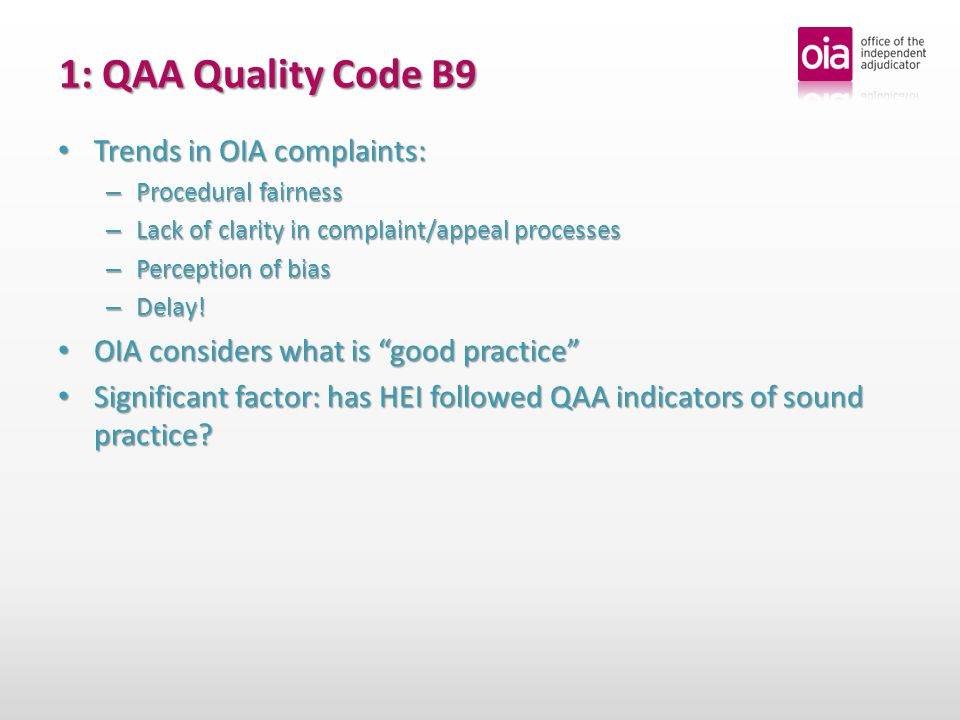 1: QAA Quality Code B9 Trends in OIA complaints: Trends in OIA complaints: – Procedural fairness – Lack of clarity in complaint/appeal processes – Perception of bias – Delay.