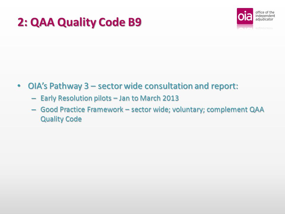 2: QAA Quality Code B9 OIAs Pathway 3 – sector wide consultation and report: OIAs Pathway 3 – sector wide consultation and report: – Early Resolution pilots – Jan to March 2013 – Good Practice Framework – sector wide; voluntary; complement QAA Quality Code