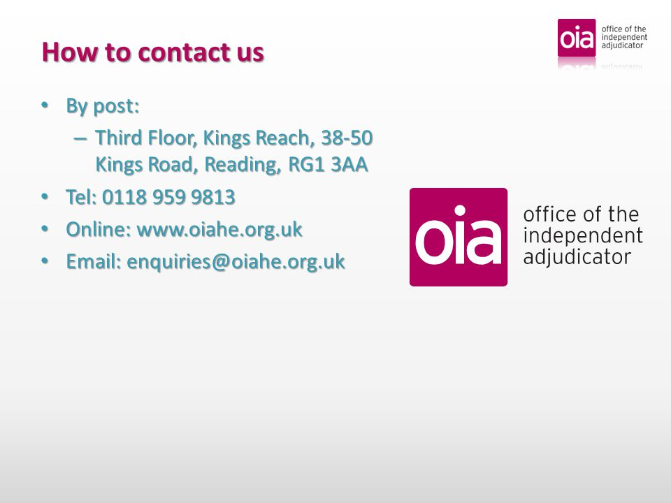 How to contact us By post: By post: – Third Floor, Kings Reach, 38-50 Kings Road, Reading, RG1 3AA Tel: 0118 959 9813 Tel: 0118 959 9813 Online: www.oiahe.org.uk Online: www.oiahe.org.uk Email: enquiries@oiahe.org.uk Email: enquiries@oiahe.org.uk