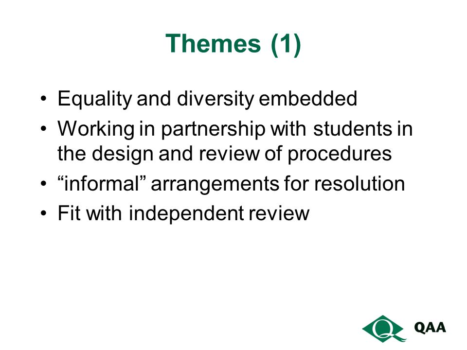 Themes (1) Equality and diversity embedded Working in partnership with students in the design and review of procedures informal arrangements for resolution Fit with independent review