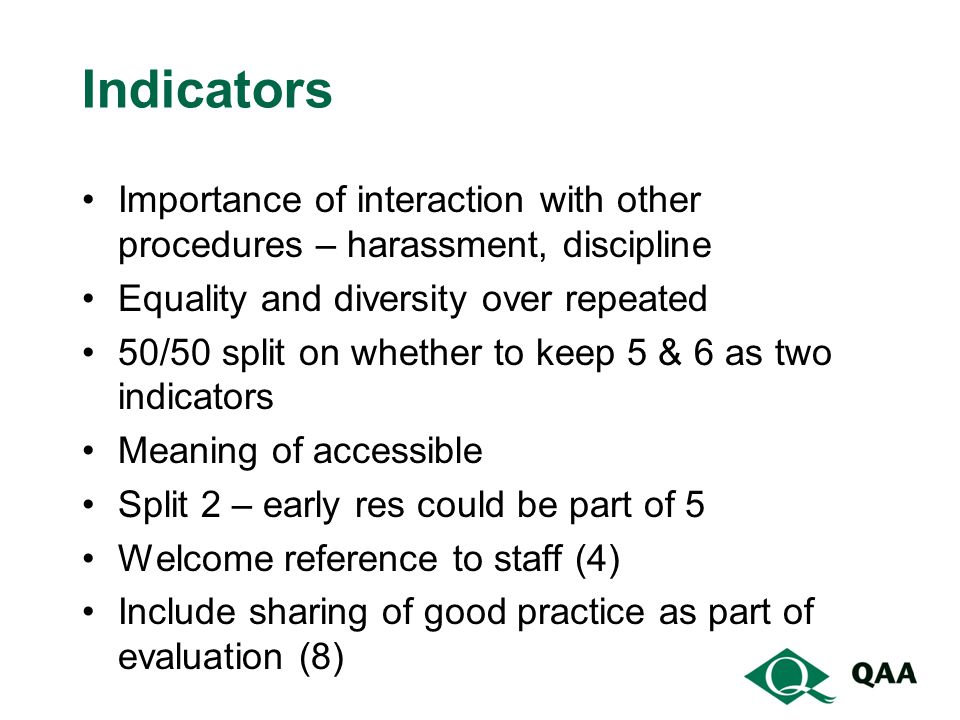 Indicators Importance of interaction with other procedures – harassment, discipline Equality and diversity over repeated 50/50 split on whether to keep 5 & 6 as two indicators Meaning of accessible Split 2 – early res could be part of 5 Welcome reference to staff (4) Include sharing of good practice as part of evaluation (8)