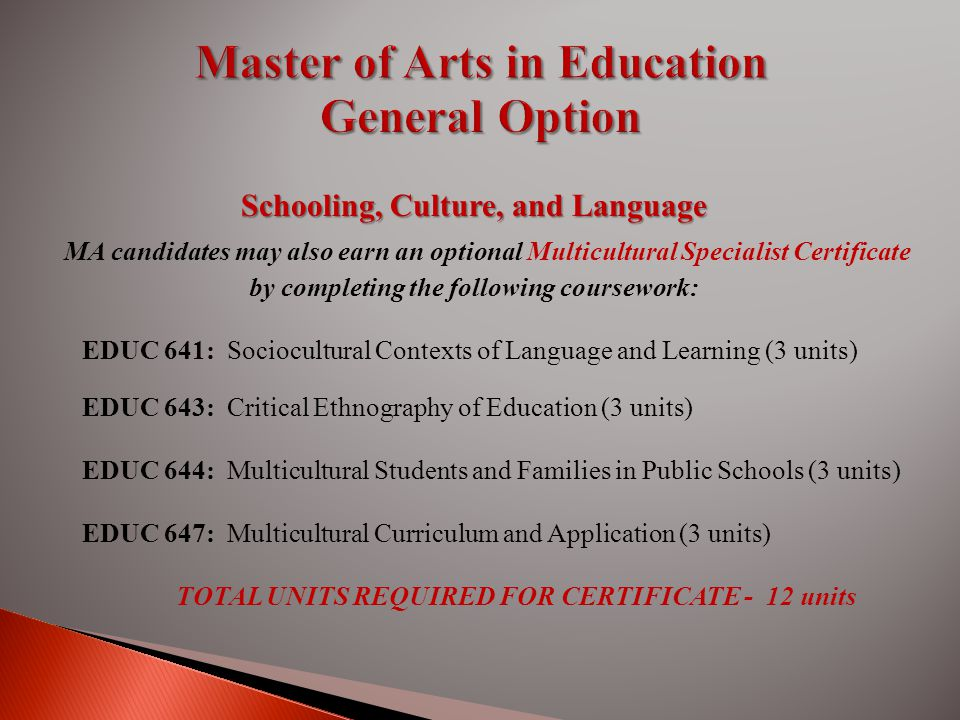 Schooling, Culture, and Language MA candidates may also earn an optional Multicultural Specialist Certificate by completing the following coursework: EDUC 641: Sociocultural Contexts of Language and Learning (3 units) EDUC 643: Critical Ethnography of Education (3 units) EDUC 644: Multicultural Students and Families in Public Schools (3 units) EDUC 647: Multicultural Curriculum and Application (3 units) TOTAL UNITS REQUIRED FOR CERTIFICATE - 12 units