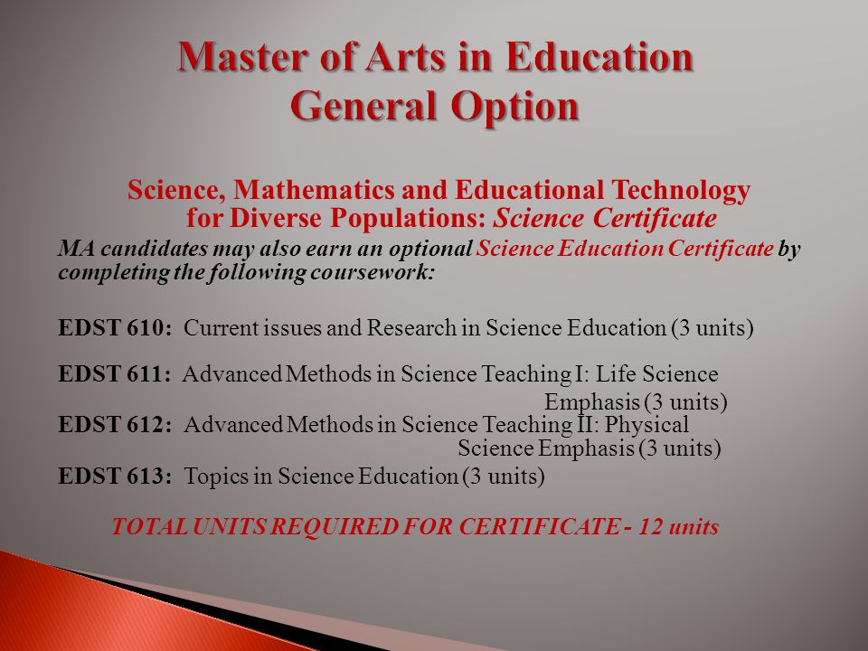 Science, Mathematics and Educational Technology for Diverse Populations: Science Certificate MA candidates may also earn an optional Science Education Certificate by completing the following coursework: EDST 610: Current issues and Research in Science Education (3 units) EDST 611: Advanced Methods in Science Teaching I: Life Science Emphasis (3 units) EDST 612: Advanced Methods in Science Teaching II: Physical Science Emphasis (3 units) EDST 613: Topics in Science Education (3 units) TOTAL UNITS REQUIRED FOR CERTIFICATE - 12 units