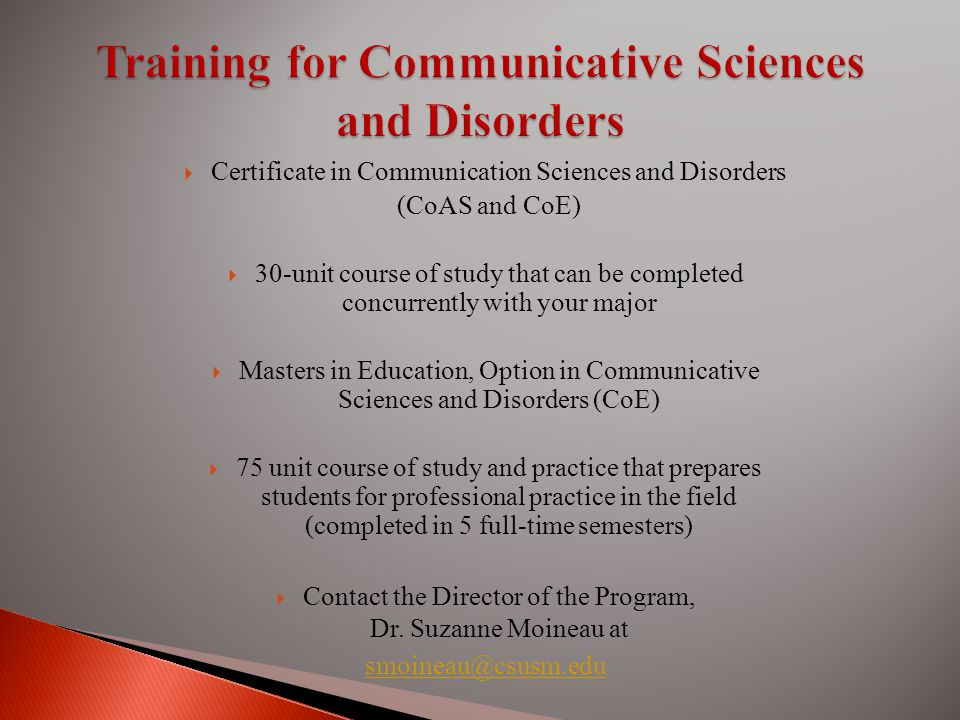 Certificate in Communication Sciences and Disorders (CoAS and CoE) 30-unit course of study that can be completed concurrently with your major Masters in Education, Option in Communicative Sciences and Disorders (CoE) 75 unit course of study and practice that prepares students for professional practice in the field (completed in 5 full-time semesters) Contact the Director of the Program, Dr.