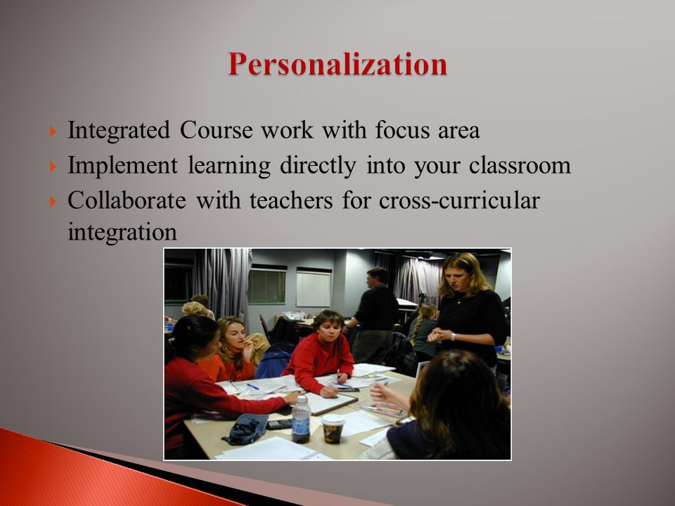 Integrated Course work with focus area Implement learning directly into your classroom Collaborate with teachers for cross-curricular integration