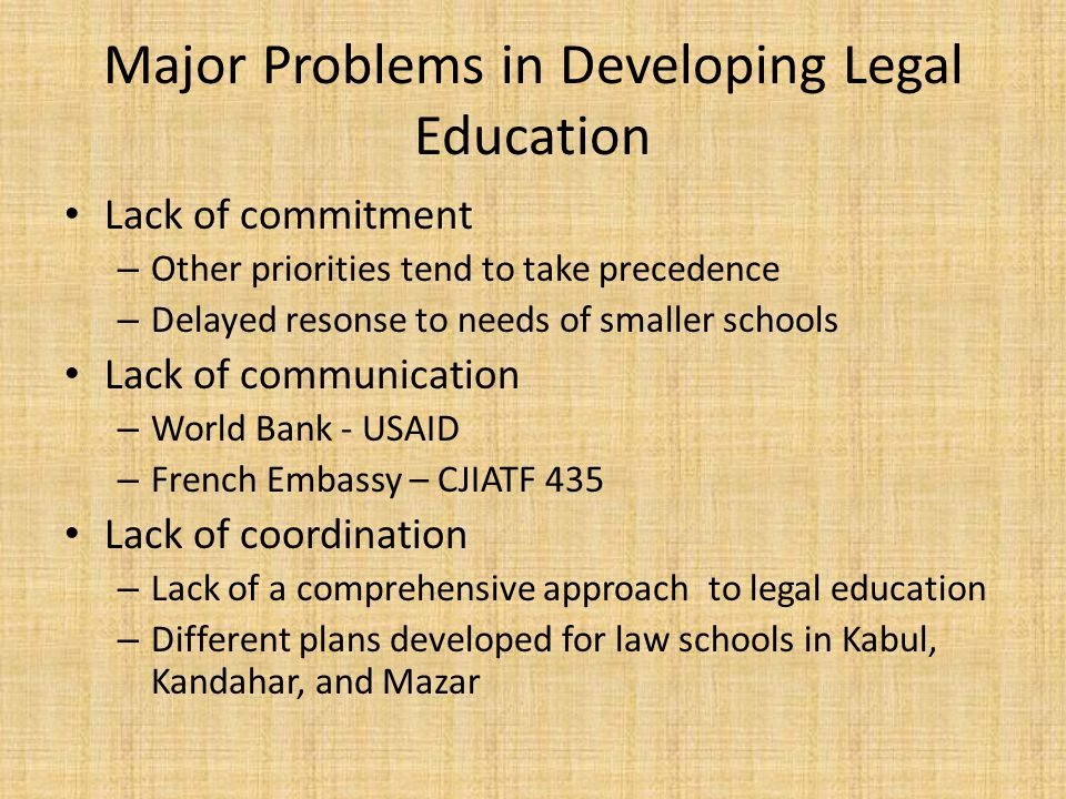 Major Problems in Developing Legal Education Lack of commitment – Other priorities tend to take precedence – Delayed resonse to needs of smaller schools Lack of communication – World Bank - USAID – French Embassy – CJIATF 435 Lack of coordination – Lack of a comprehensive approach to legal education – Different plans developed for law schools in Kabul, Kandahar, and Mazar