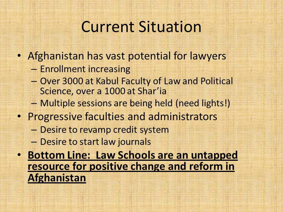 Current Situation Afghanistan has vast potential for lawyers – Enrollment increasing – Over 3000 at Kabul Faculty of Law and Political Science, over a 1000 at Sharia – Multiple sessions are being held (need lights!) Progressive faculties and administrators – Desire to revamp credit system – Desire to start law journals Bottom Line: Law Schools are an untapped resource for positive change and reform in Afghanistan