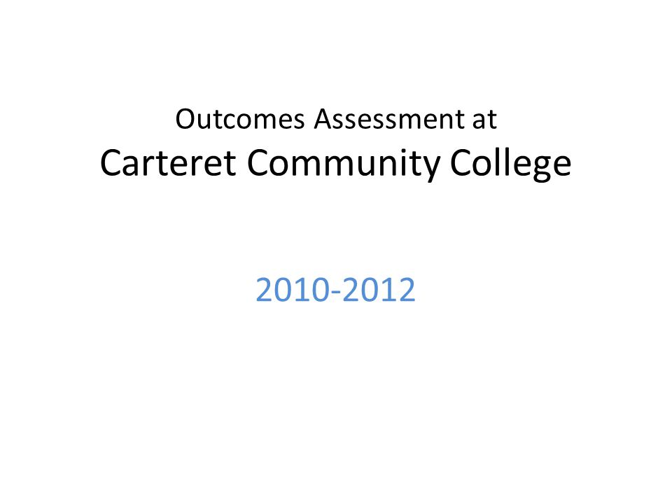 Outcomes Assessment at Carteret Community College 2010-2012