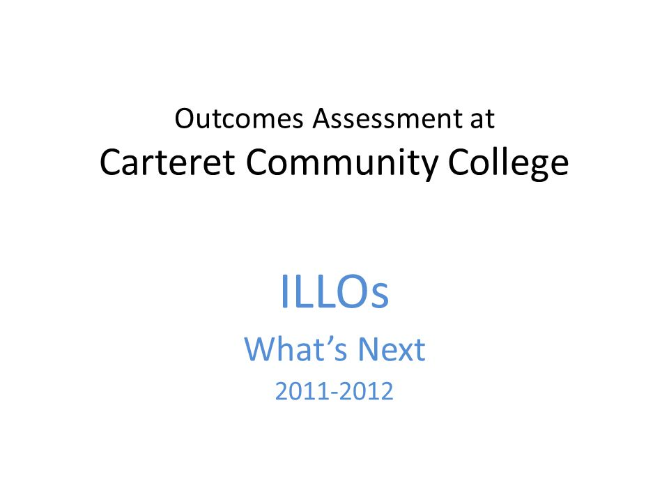 Outcomes Assessment at Carteret Community College ILLOs Whats Next 2011-2012