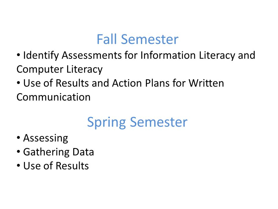 Fall Semester Identify Assessments for Information Literacy and Computer Literacy Use of Results and Action Plans for Written Communication Spring Semester Assessing Gathering Data Use of Results