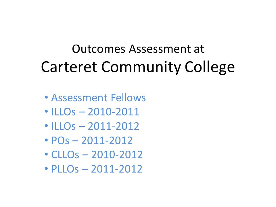Outcomes Assessment at Carteret Community College Assessment Fellows ILLOs – 2010-2011 ILLOs – 2011-2012 POs – 2011-2012 CLLOs – 2010-2012 PLLOs – 2011-2012