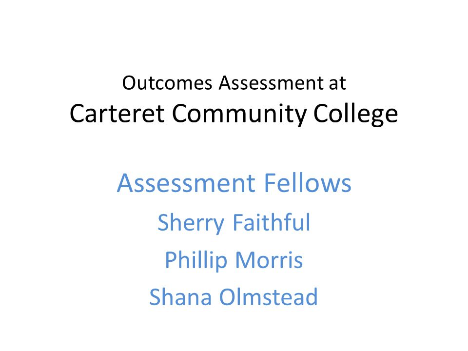Outcomes Assessment at Carteret Community College Assessment Fellows Sherry Faithful Phillip Morris Shana Olmstead