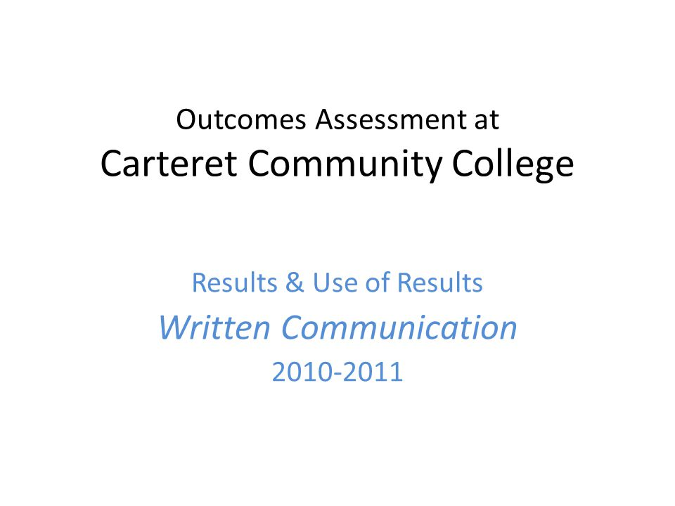 Outcomes Assessment at Carteret Community College Results & Use of Results Written Communication 2010-2011
