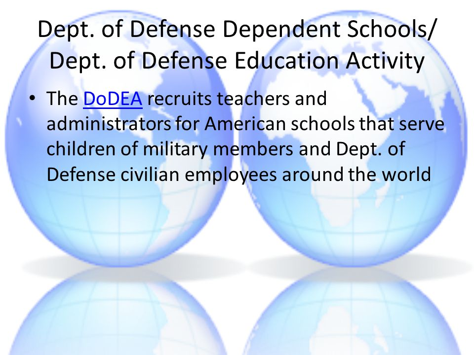 Dept. of Defense Dependent Schools/ Dept. of Defense Education Activity The DoDEA recruits teachers and administrators for American schools that serve