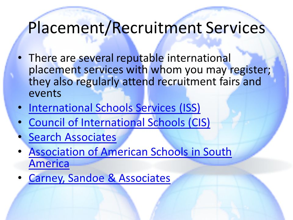 Placement/Recruitment Services There are several reputable international placement services with whom you may register; they also regularly attend rec