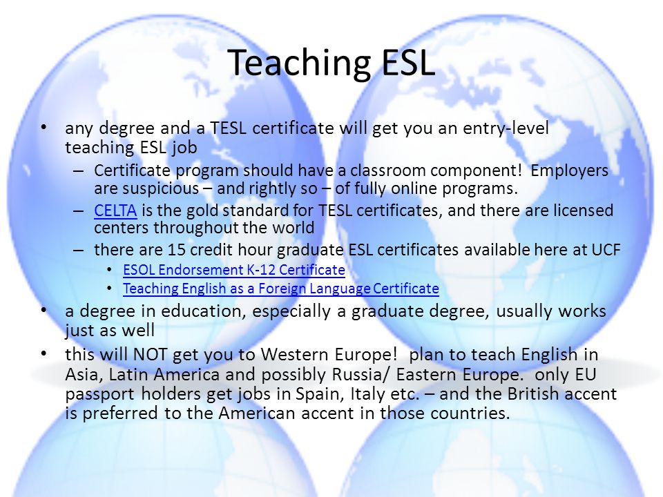 Teaching ESL any degree and a TESL certificate will get you an entry-level teaching ESL job – Certificate program should have a classroom component! E
