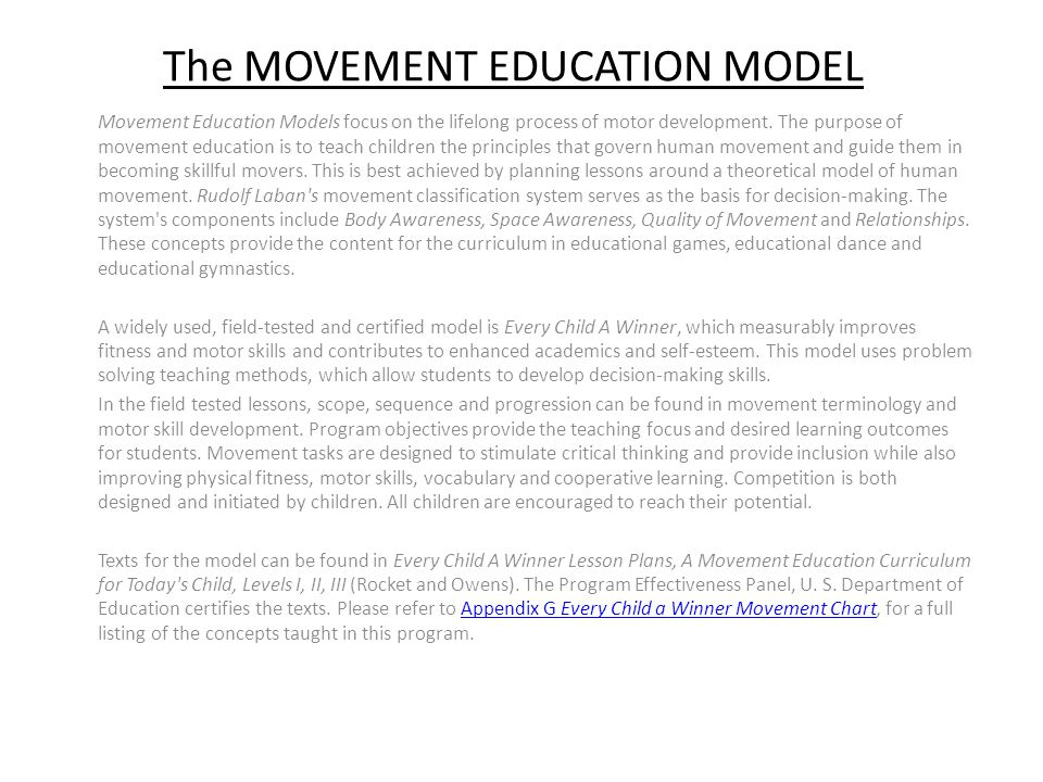 The MOVEMENT EDUCATION MODEL Movement Education Models focus on the lifelong process of motor development.