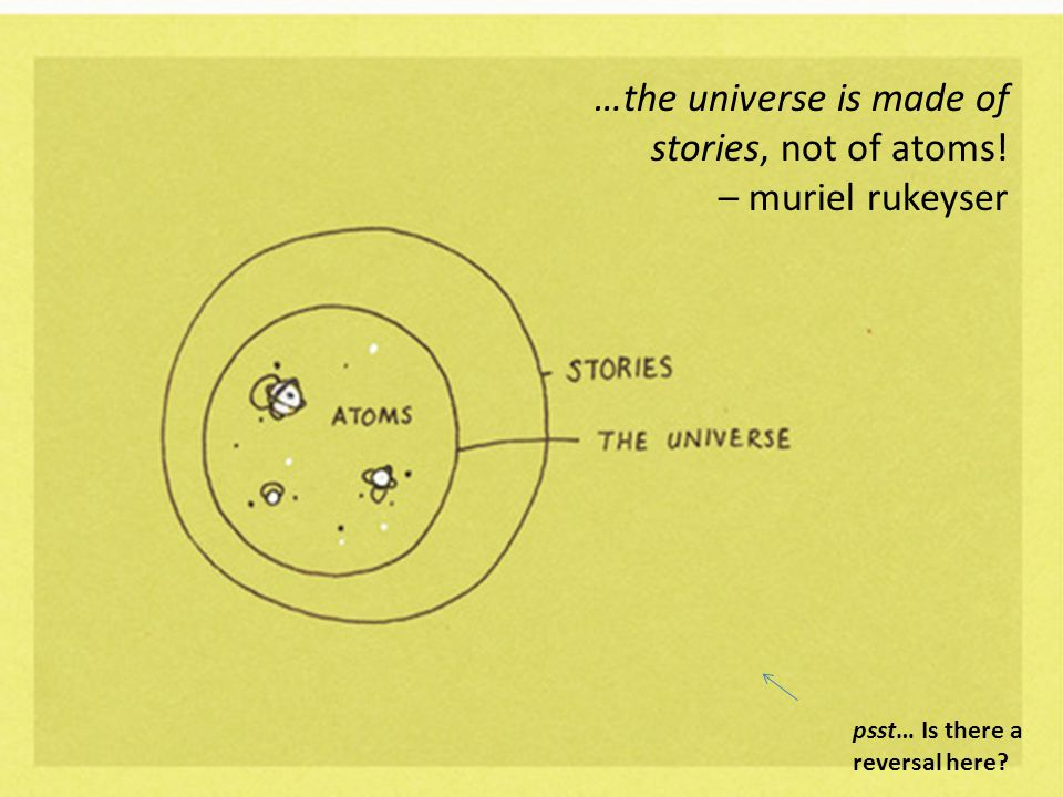 …the universe is made of stories, not of atoms! – muriel rukeyser psst… Is there a reversal here?