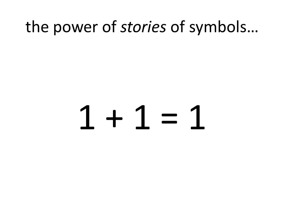 the power of stories of symbols… 1 + 1 = 1