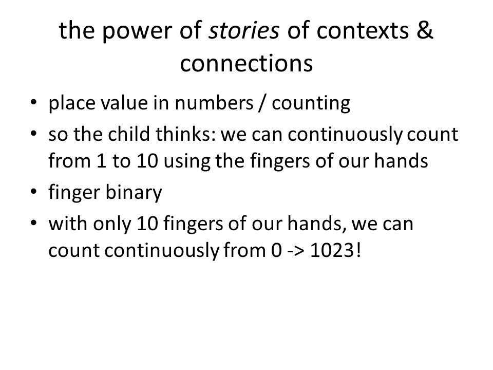 the power of stories of contexts & connections place value in numbers / counting so the child thinks: we can continuously count from 1 to 10 using the fingers of our hands finger binary with only 10 fingers of our hands, we can count continuously from 0 -> 1023!