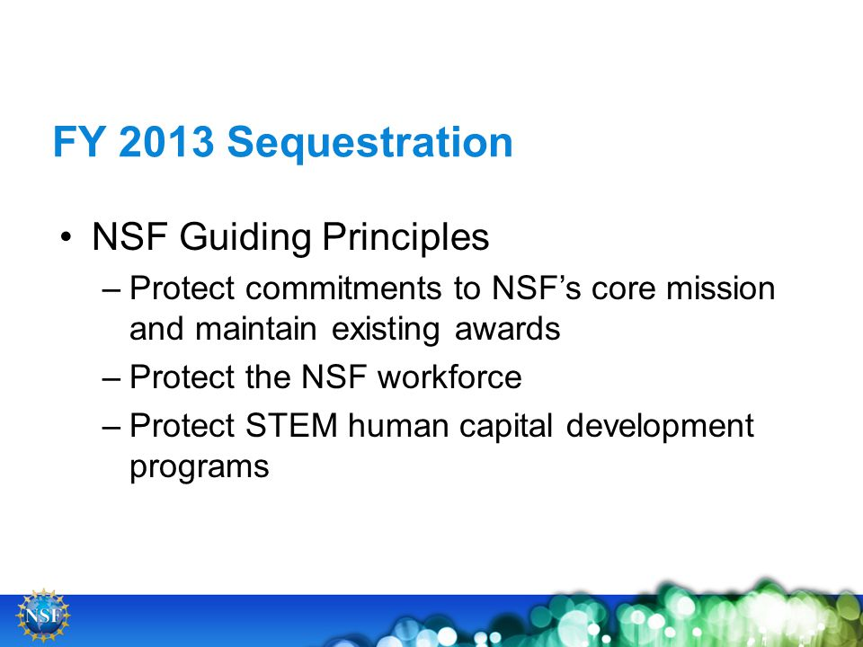 FY 2013 Sequestration NSF Guiding Principles –Protect commitments to NSFs core mission and maintain existing awards –Protect the NSF workforce –Protect STEM human capital development programs