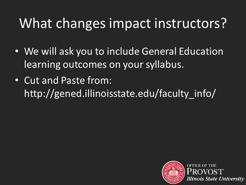 What changes impact instructors? We will ask you to include General Education learning outcomes on your syllabus. Cut and Paste from: http://gened.ill