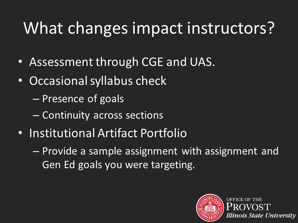 What changes impact instructors? Assessment through CGE and UAS. Occasional syllabus check – Presence of goals – Continuity across sections Institutio