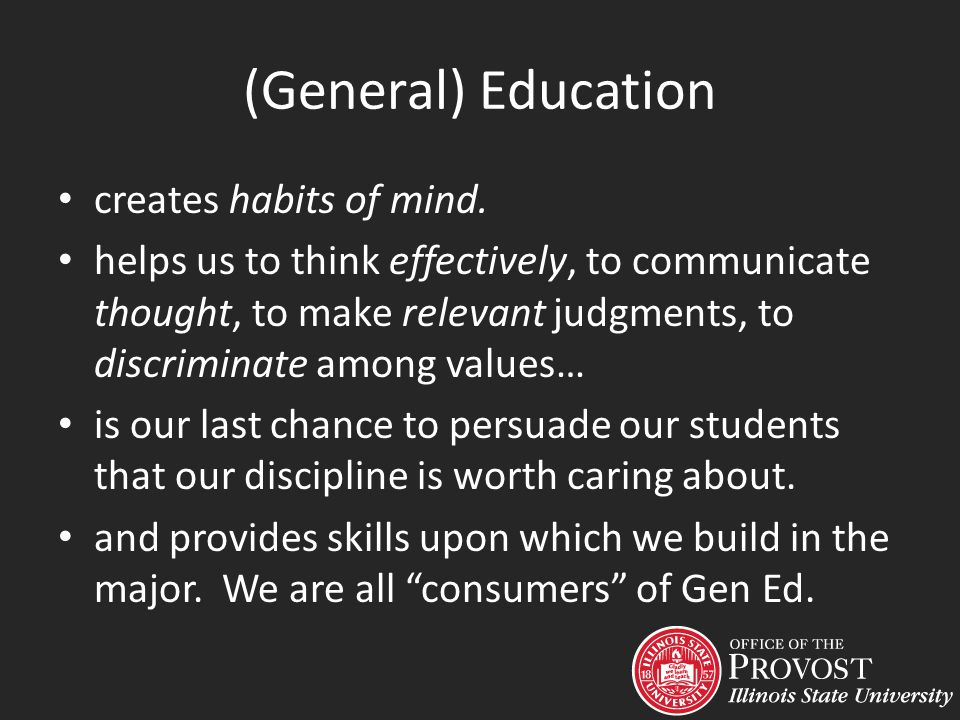 (General) Education creates habits of mind. helps us to think effectively, to communicate thought, to make relevant judgments, to discriminate among v