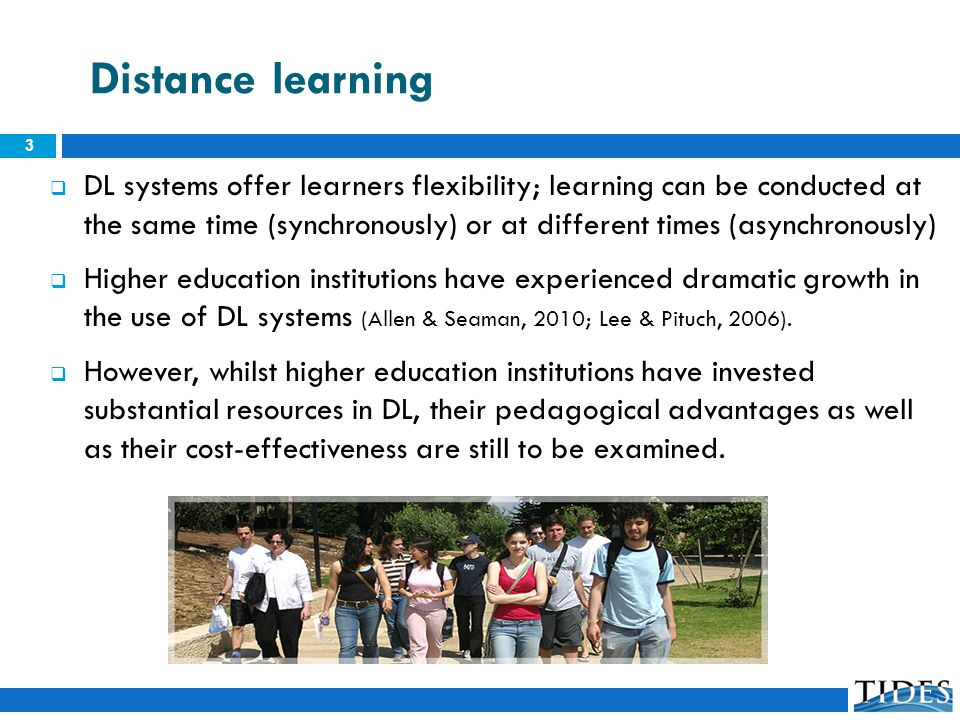 Distance learning DL systems offer learners flexibility; learning can be conducted at the same time (synchronously) or at different times (asynchronously) Higher education institutions have experienced dramatic growth in the use of DL systems (Allen & Seaman, 2010; Lee & Pituch, 2006).