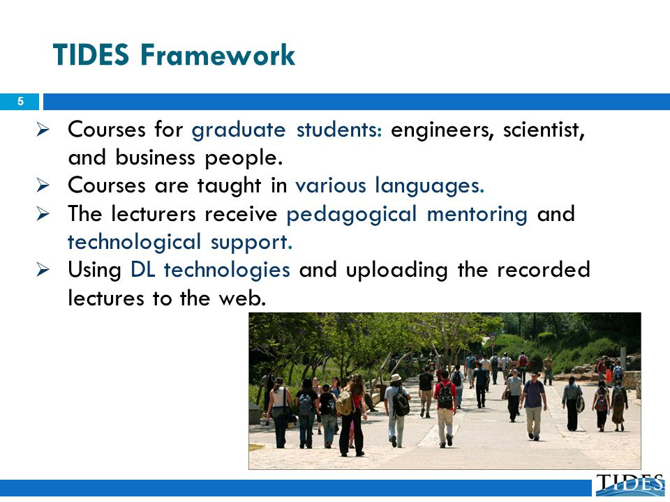 TIDES Framework 5 Courses for graduate students: engineers, scientist, and business people. Courses are taught in various languages. The lecturers rec