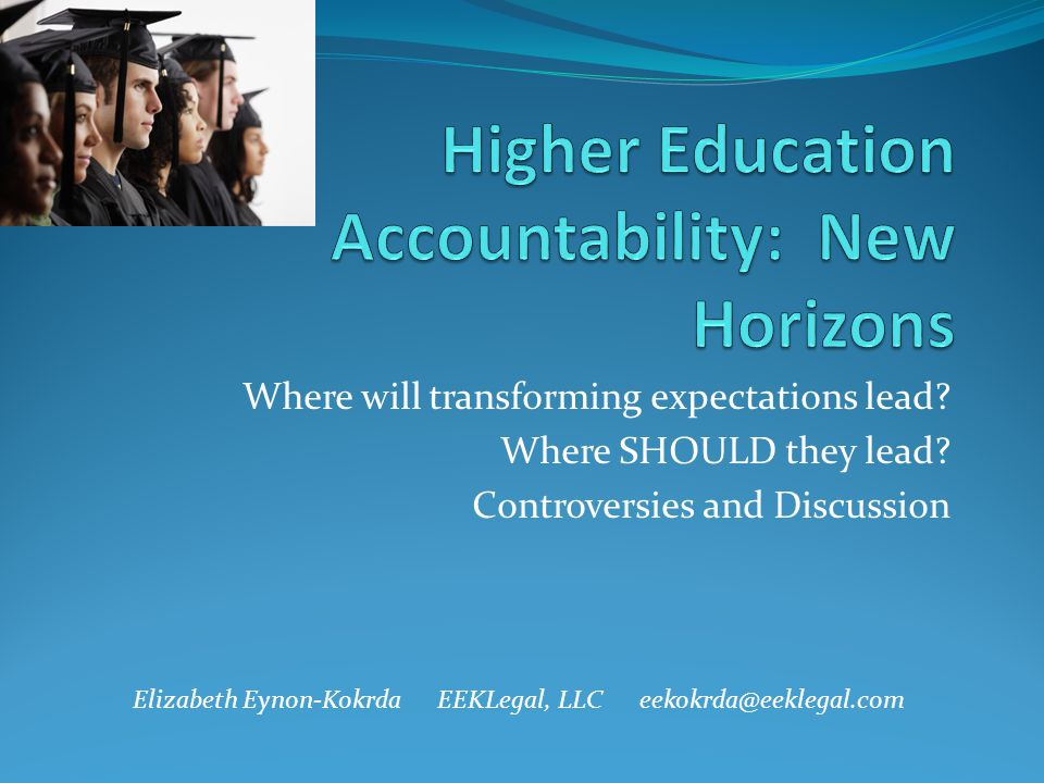 Where will transforming expectations lead? Where SHOULD they lead? Controversies and Discussion Elizabeth Eynon-Kokrda EEKLegal, LLC eekokrda@eeklegal
