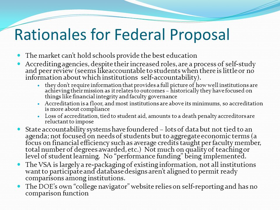 Rationales for Federal Proposal The market cant hold schools provide the best education Accrediting agencies, despite their increased roles, are a process of self-study and peer review (seems likeaccountable to students when there is little or no information about which institutions self-accountability).