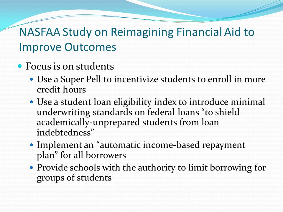 NASFAA Study on Reimagining Financial Aid to Improve Outcomes Focus is on students Use a Super Pell to incentivize students to enroll in more credit hours Use a student loan eligibility index to introduce minimal underwriting standards on federal loans to shield academically-unprepared students from loan indebtedness Implement an automatic income-based repayment plan for all borrowers Provide schools with the authority to limit borrowing for groups of students