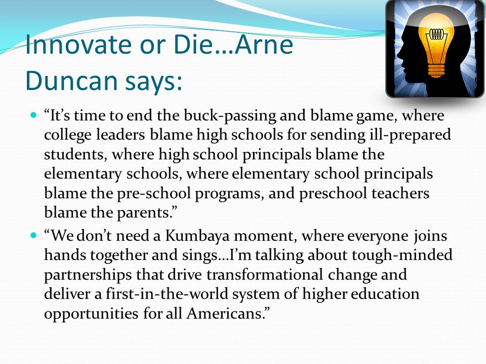 Innovate or Die…Arne Duncan says: Its time to end the buck-passing and blame game, where college leaders blame high schools for sending ill-prepared s